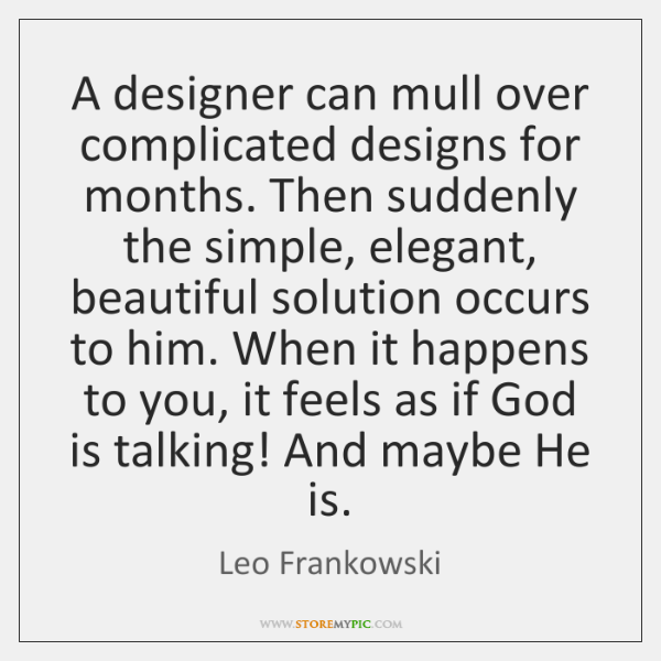 A designer can mull over complicated designs for months. Then suddenly the ...