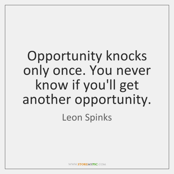 Opportunity knocks only once. You never know if you'll get another opportunity.