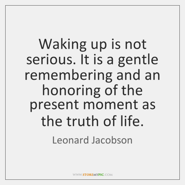 Waking up is not serious. It is a gentle remembering and an ...
