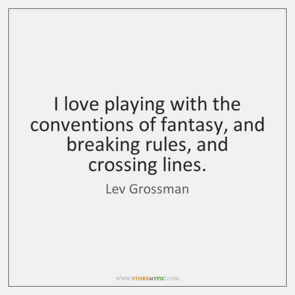 I love playing with the conventions of fantasy, and breaking rules, and ...