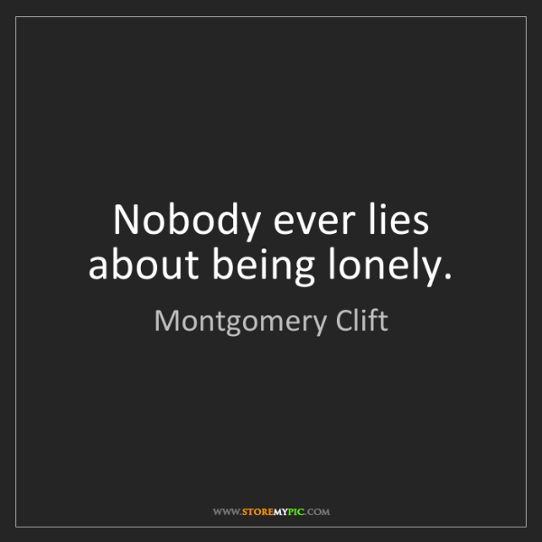 Montgomery Clift: Nobody ever lies about being lonely.
