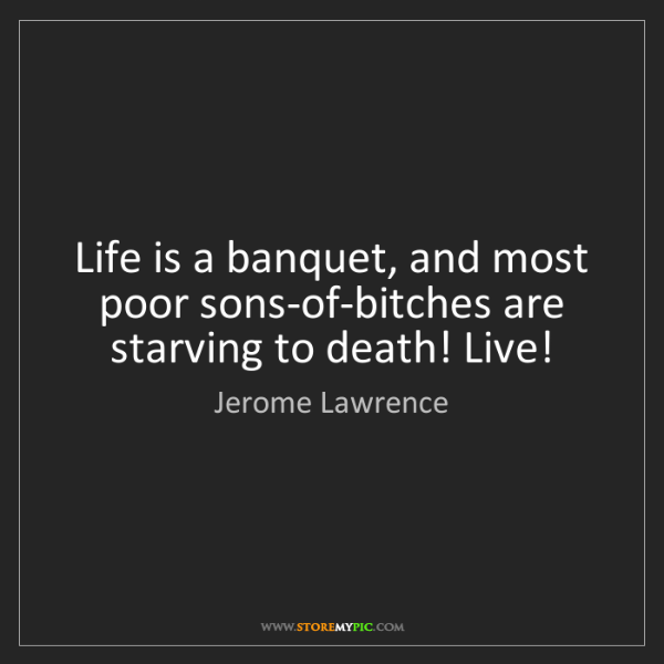 Jerome Lawrence: Life is a banquet, and most poor sons-of-bitches are...