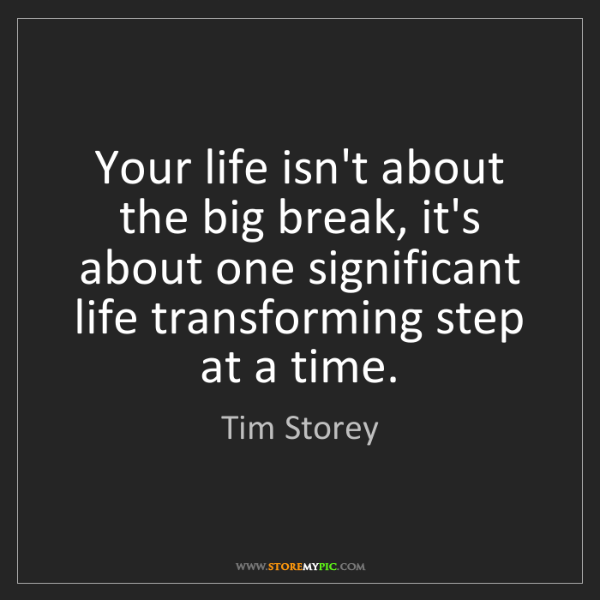 Tim Storey: Your life isn't about the big break, it's about one significant...