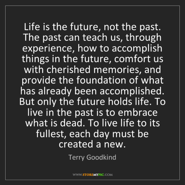 Terry Goodkind: Life is the future, not the past. The past can teach...