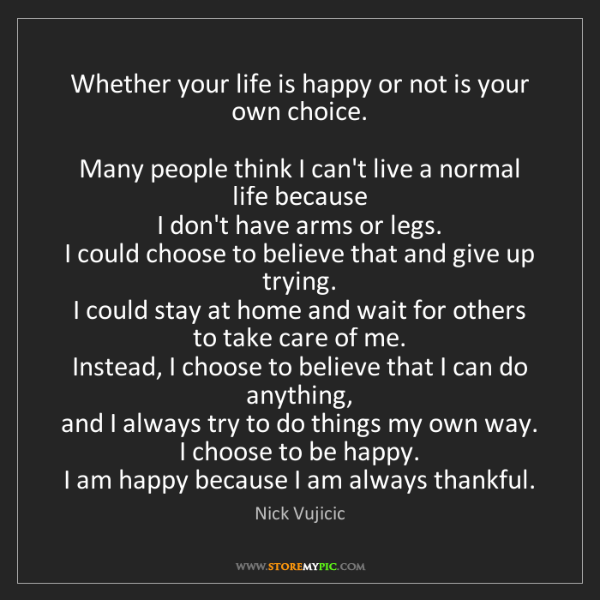 Nick Vujicic: Whether your life is happy or not is your own choice....