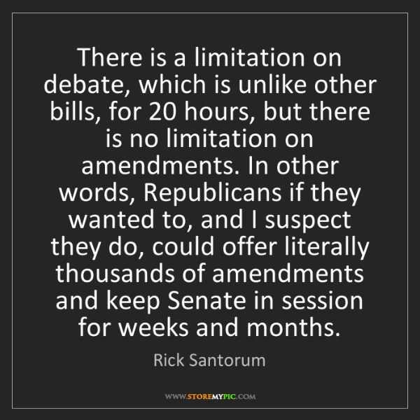 Rick Santorum: There is a limitation on debate, which is unlike other...