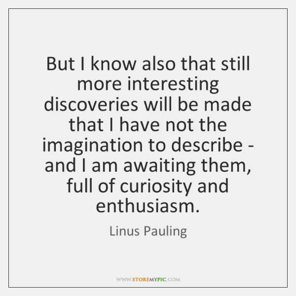 But I know also that still more interesting discoveries will be made ...