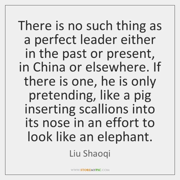There is no such thing as a perfect leader either in the ...