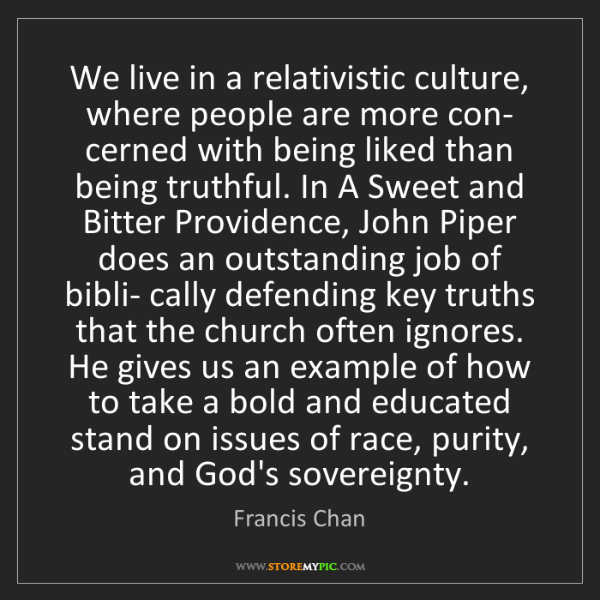 Francis Chan: We live in a relativistic culture, where people are more...