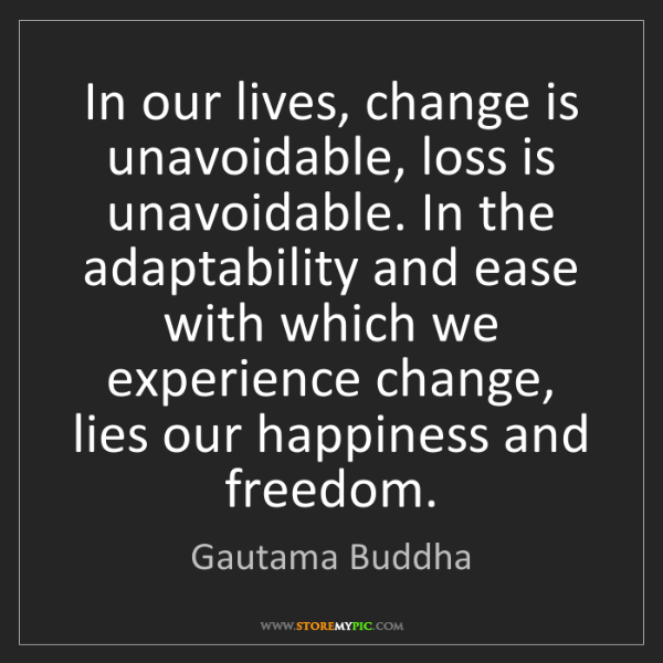 Gautama Buddha: In our lives, change is unavoidable, loss is unavoidable....