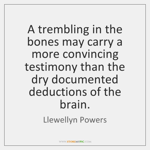 A trembling in the bones may carry a more convincing testimony than ...