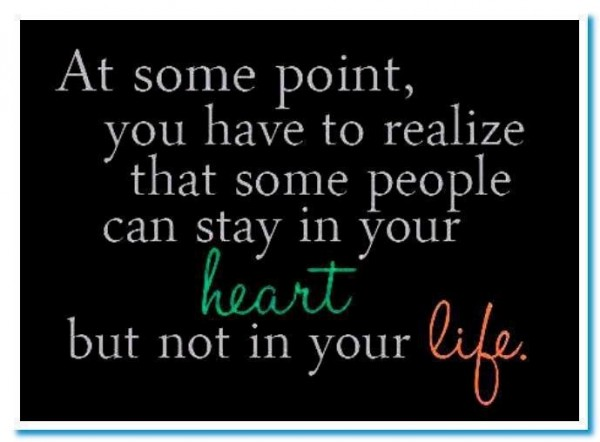 At some point you have to realize that soem people can stay in your heart but not i