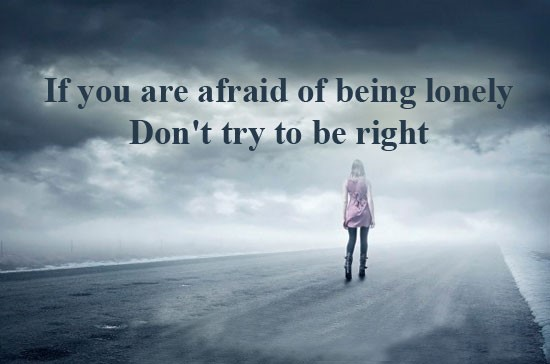 If you are afraid of being lonely dont try to be right