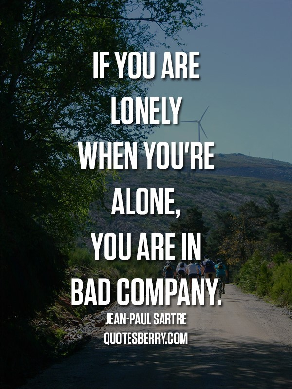 If you are lonely when youre alone you are in bad company