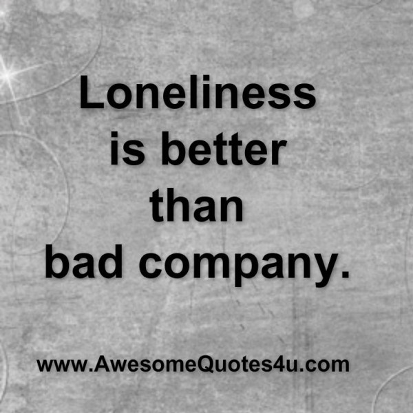 Loneliness is better than bad company