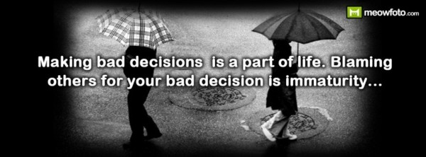 Making bad decision is part of life blaming others for you bad decision is immaturi