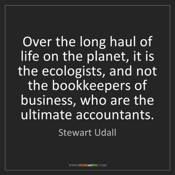 Stewart Udall: Over the long haul of life on the planet, it is the ecologists,...
