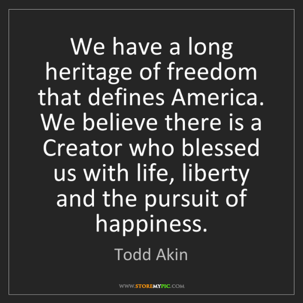 Todd Akin: We have a long heritage of freedom that defines America....