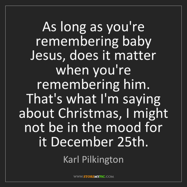 Karl Pilkington: As long as you're remembering baby Jesus, does it matter...