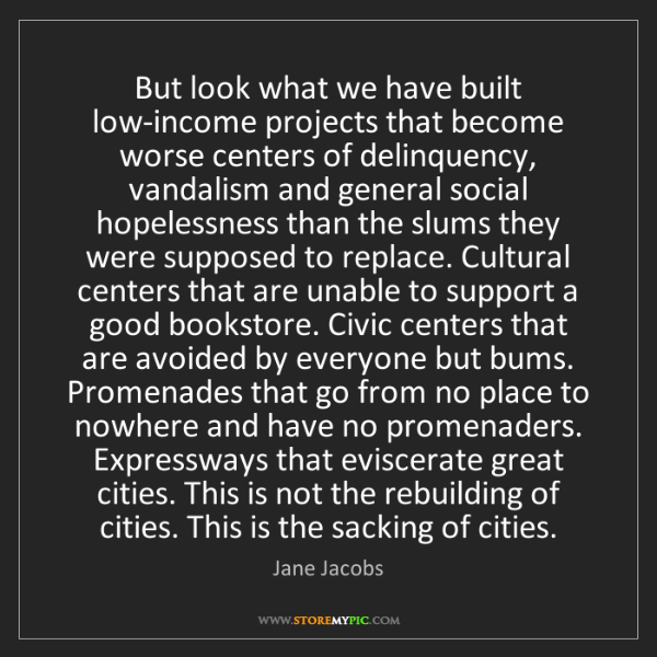 Jane Jacobs: But look what we have built low-income projects that...