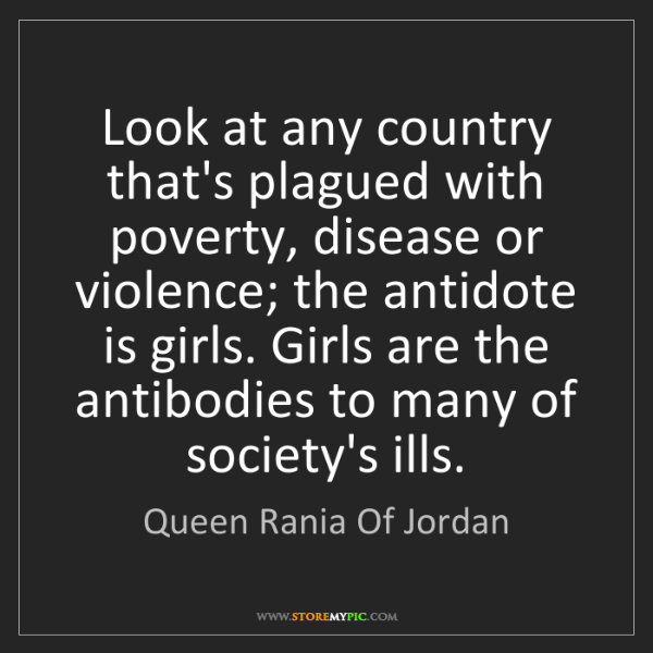 Queen Rania Of Jordan: Look at any country that's plagued with poverty, disease...