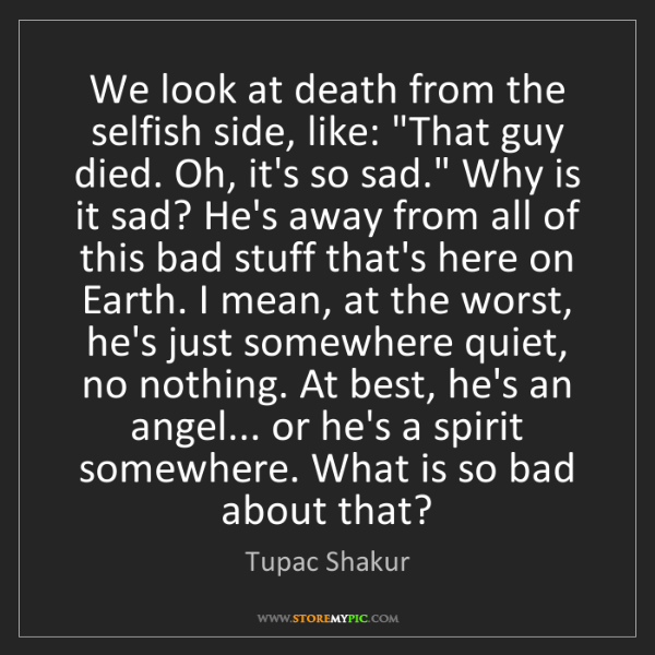 "Tupac Shakur: We look at death from the selfish side, like: ""That guy..."