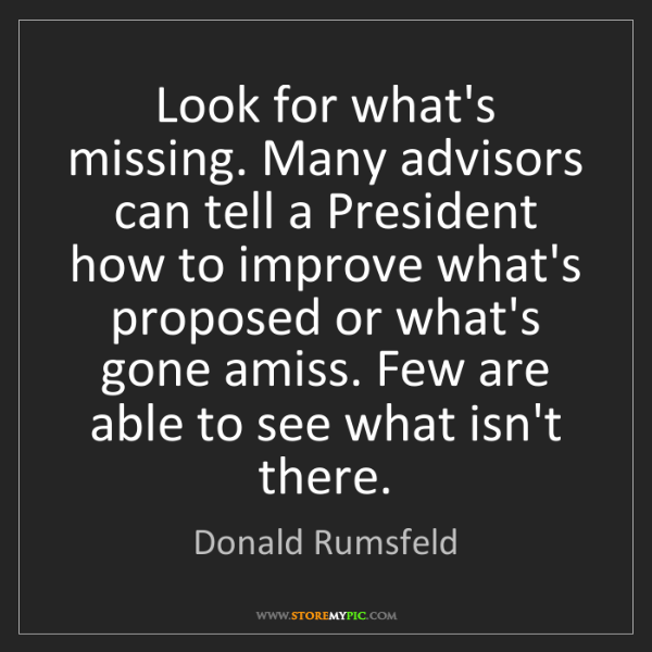Donald Rumsfeld: Look for what's missing. Many advisors can tell a President...