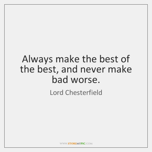 Always make the best of the best, and never make bad worse.