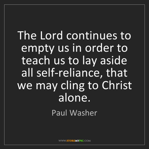 Paul Washer: The Lord continues to empty us in order to teach us to...
