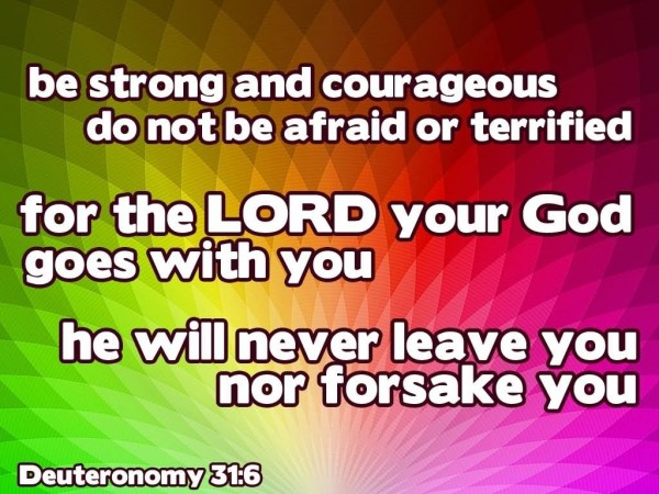 Be strong and courageous do not be afraid or terrified for the lord your god goes with yo