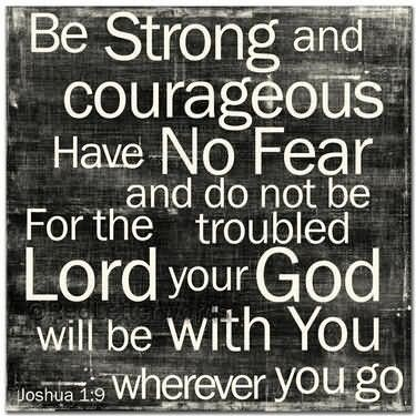 Be strong and courageous have no fear and do not for the troubled lord your god
