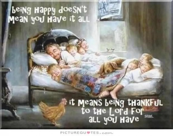 Being happy doesnt mean you have it all it means being thankful to the lord for all you h