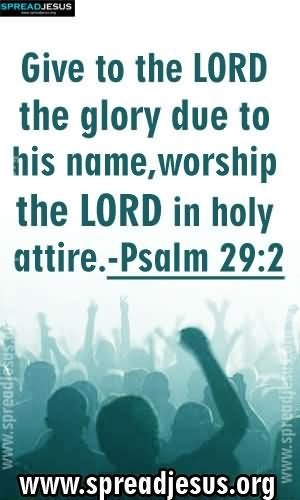 Give to the lord the glory due to his name worship the lord in holy attire