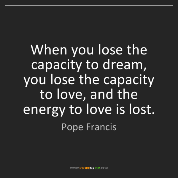 Pope Francis: When you lose the capacity to dream, you lose the capacity...