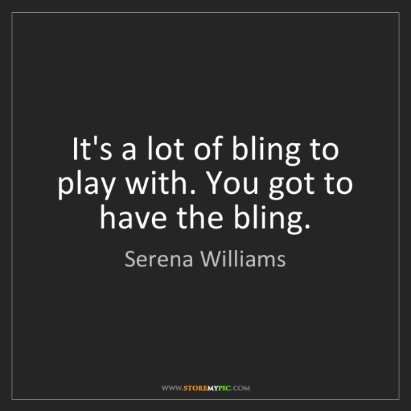 Serena Williams: It's a lot of bling to play with. You got to have the...