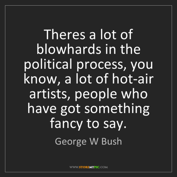 George W Bush: Theres a lot of blowhards in the political process, you...