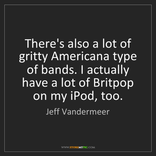 Jeff Vandermeer: There's also a lot of gritty Americana type of bands....