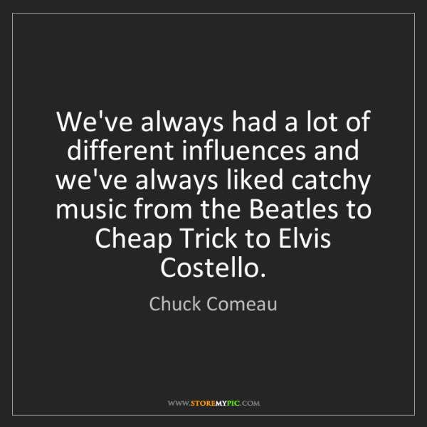 Chuck Comeau: We've always had a lot of different influences and we've...