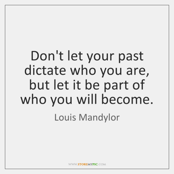 Don't let your past dictate who you are, but let it be ...