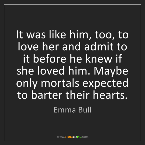 Emma Bull: It was like him, too, to love her and admit to it before...