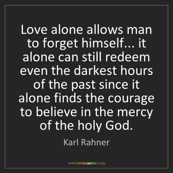 Karl Rahner: Love alone allows man to forget himself... it alone can...