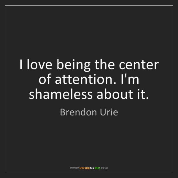 Brendon Urie: I love being the center of attention. I'm shameless about...