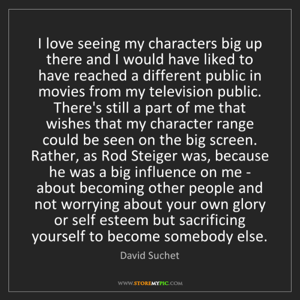 David Suchet: I love seeing my characters big up there and I would...