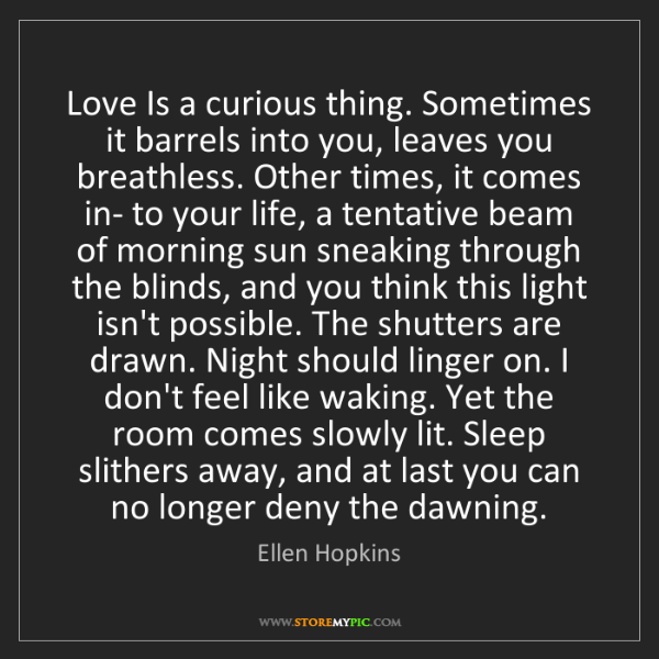 Ellen Hopkins: Love Is a curious thing. Sometimes it barrels into you,...