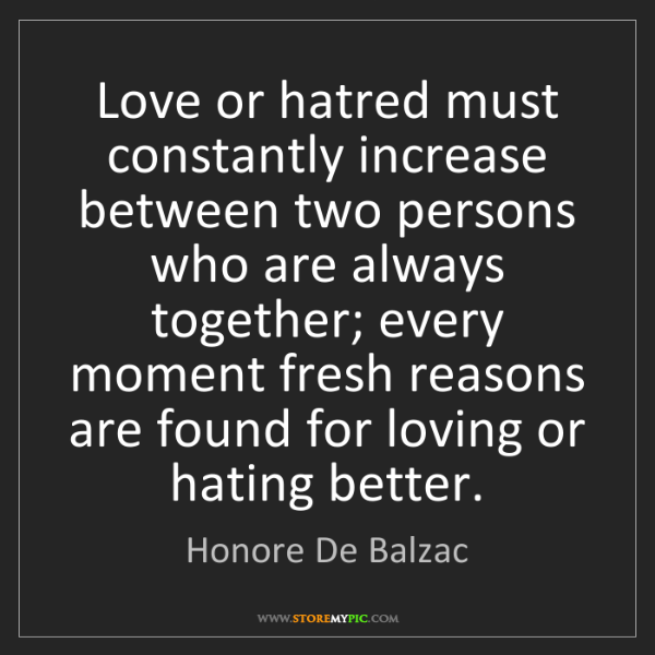 Honore De Balzac: Love or hatred must constantly increase between two persons...