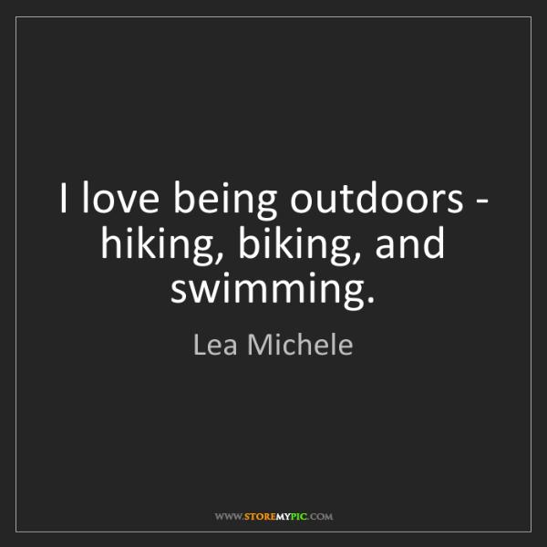 Lea Michele: I love being outdoors - hiking, biking, and swimming.