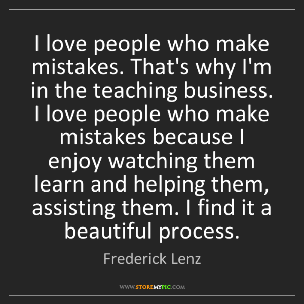 Frederick Lenz: I love people who make mistakes. That's why I'm in the...