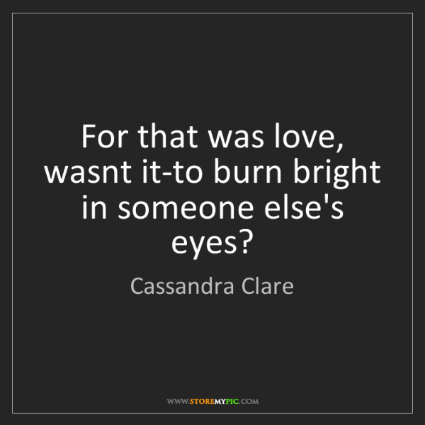 Cassandra Clare: For that was love, wasnt it-to burn bright in someone...