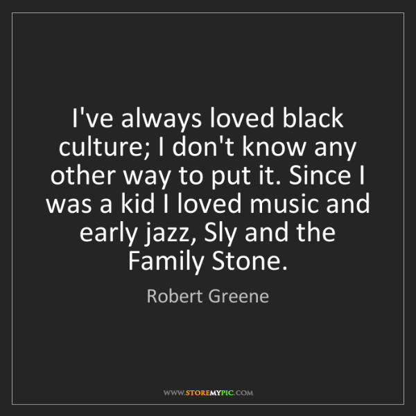 Robert Greene: I've always loved black culture; I don't know any other...