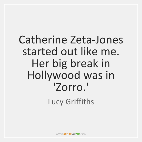 Catherine Zeta-Jones started out like me. Her big break in Hollywood was ...